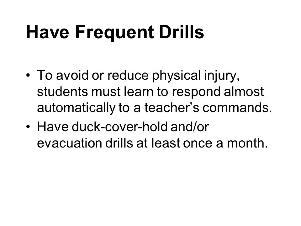 Have Frequent Drills To avoid or reduce physical injury, students must learn to respond almost automatically to a teacher's commands.