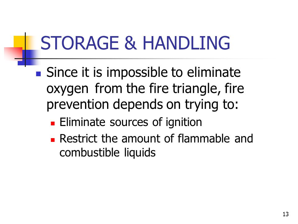 STORAGE & HANDLING Since it is impossible to eliminate oxygen from the fire triangle, fire prevention depends on trying to: