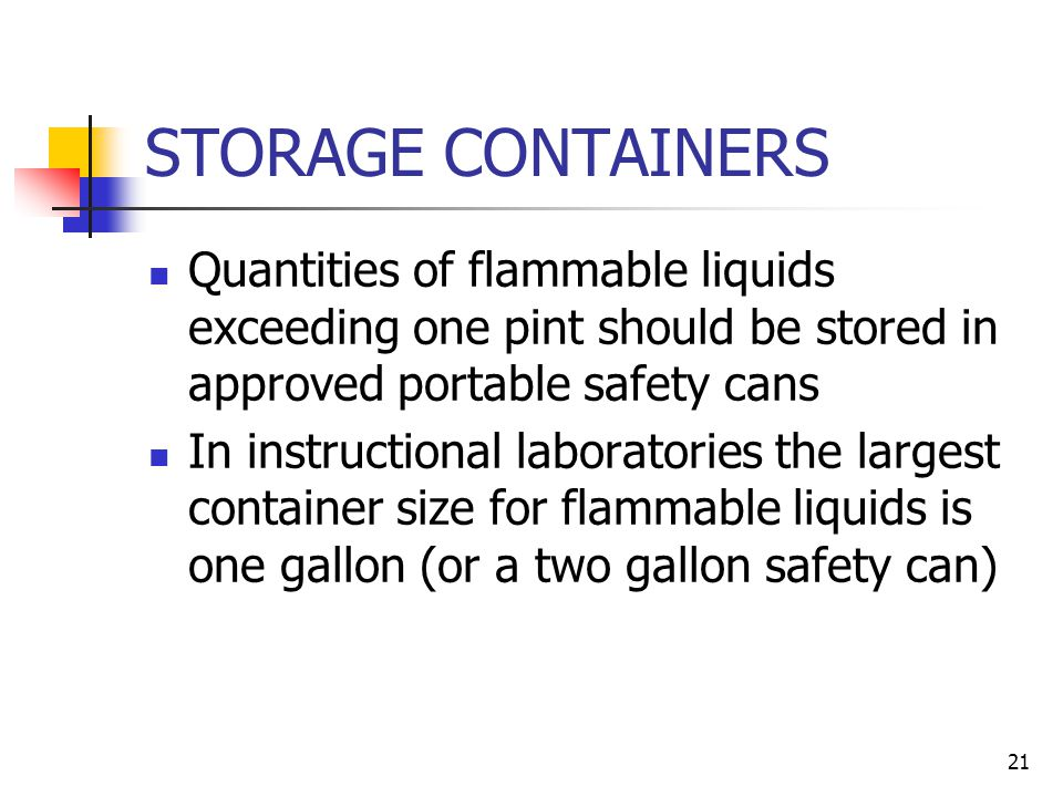 STORAGE CONTAINERS Quantities of flammable liquids exceeding one pint should be stored in approved portable safety cans.