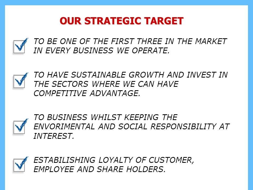 OUR STRATEGIC TARGET TO BE ONE OF THE FIRST THREE IN THE MARKET IN EVERY BUSINESS WE OPERATE.