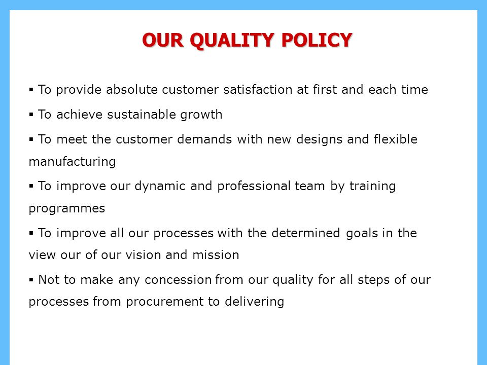 OUR QUALITY POLICY To provide absolute customer satisfaction at first and each time. To achieve sustainable growth.