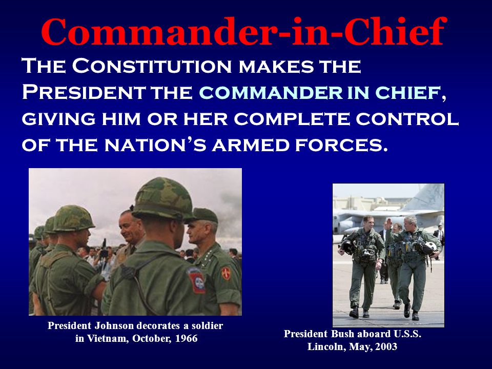 Commander-in-Chief The Constitution makes the President the commander in chief, giving him or her complete control of the nation's armed forces.