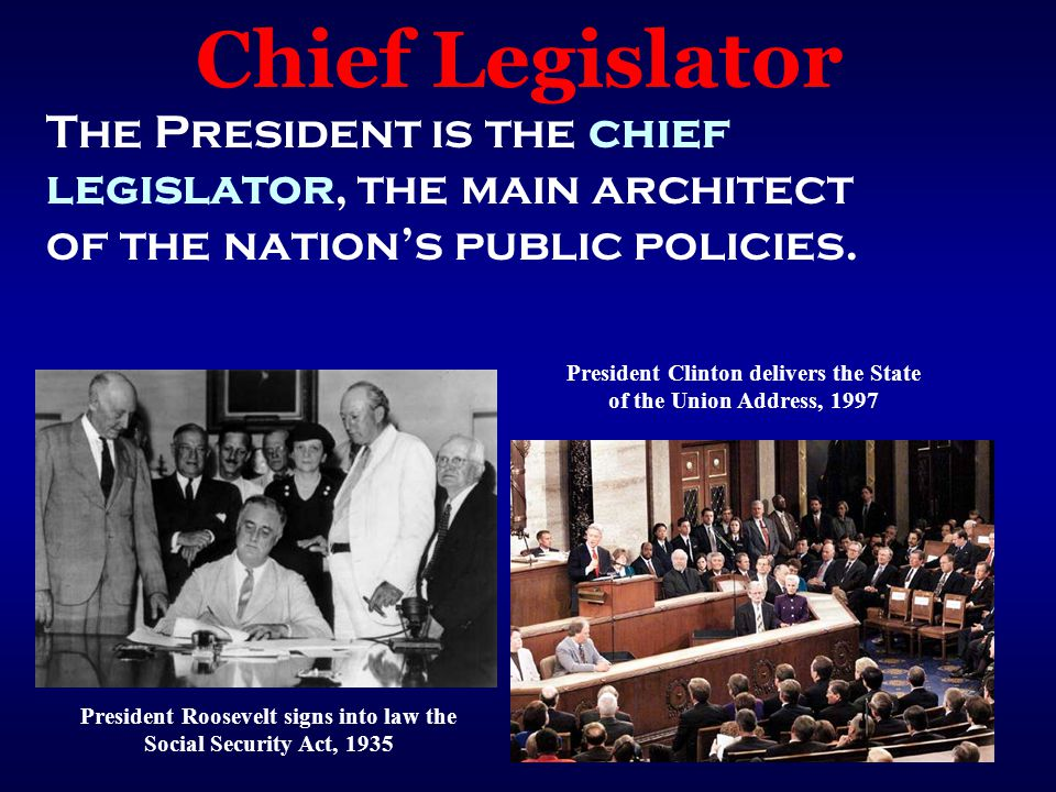 Chief Legislator The President is the chief legislator, the main architect of the nation's public policies.