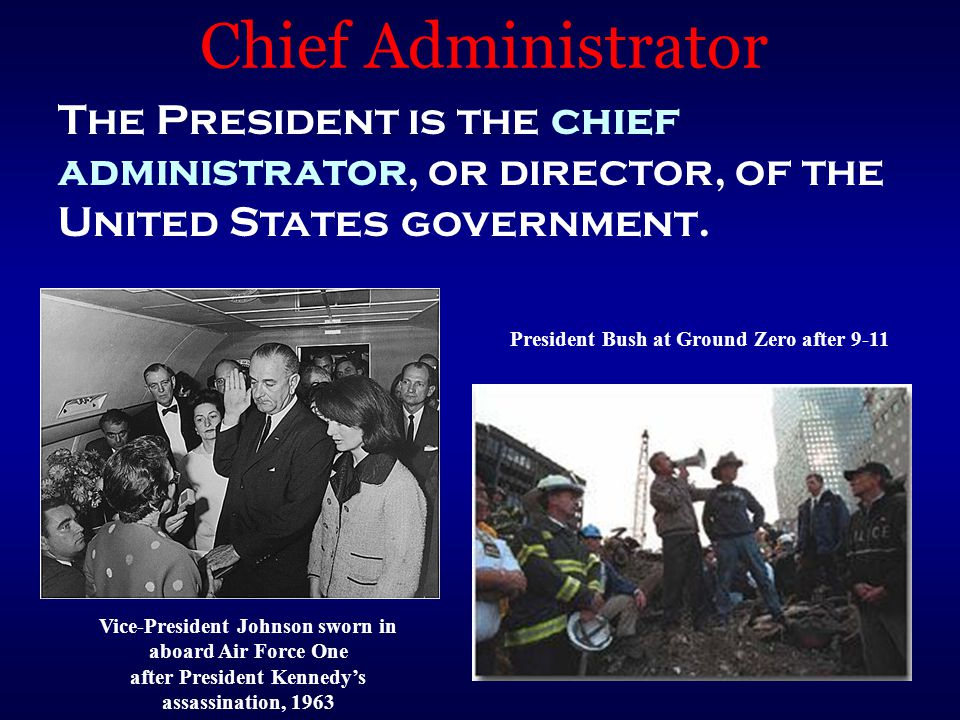 Chief Administrator The President is the chief administrator, or director, of the United States government.