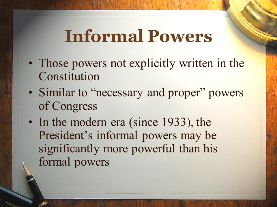 Informal Powers Those powers not explicitly written in the Constitution. Similar to necessary and proper powers of Congress.