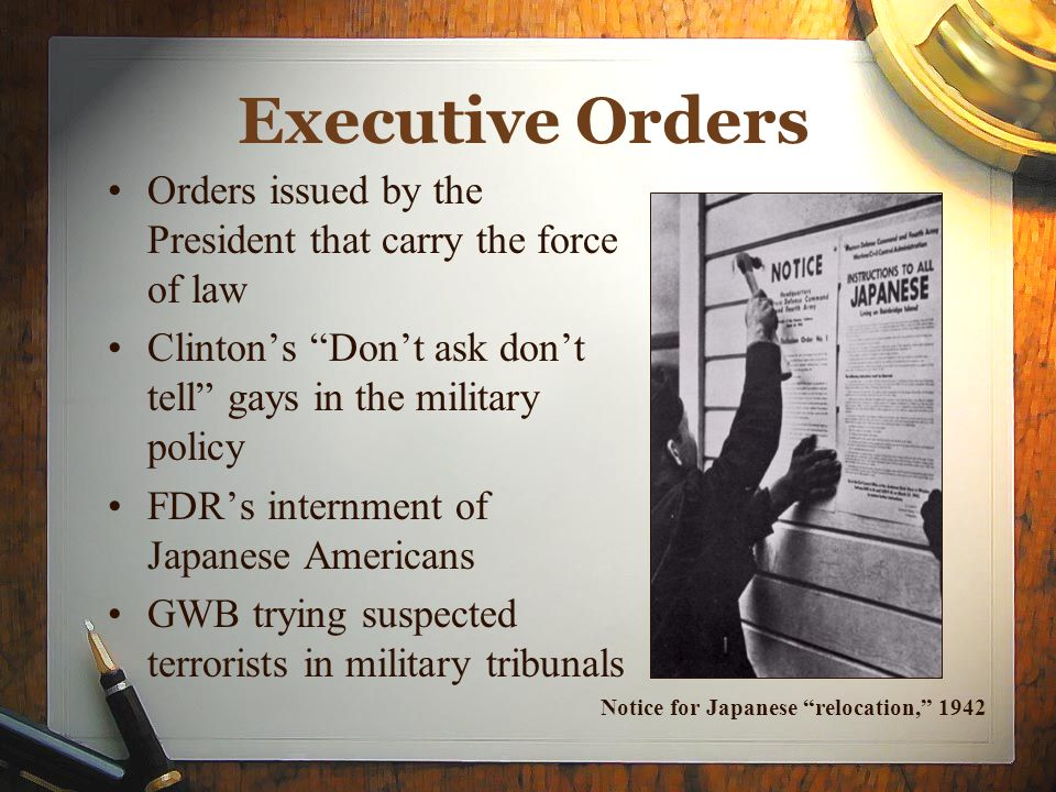 Executive Orders Orders issued by the President that carry the force of law. Clinton's Don't ask don't tell gays in the military policy.