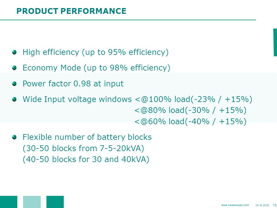 PRODUCT PERFORMANCE High efficiency (up to 95% efficiency) Economy Mode (up to 98% efficiency) Power factor 0.98 at input.