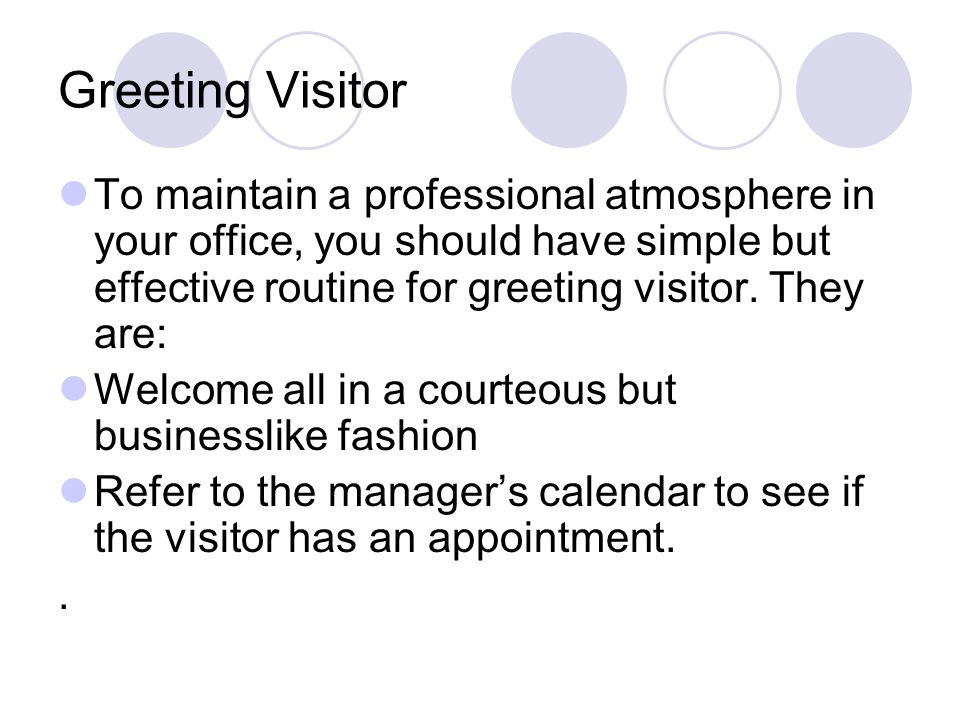 Greeting Visitor To maintain a professional atmosphere in your office, you should have simple but effective routine for greeting visitor. They are: