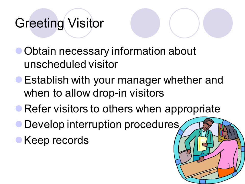 Greeting Visitor Obtain necessary information about unscheduled visitor. Establish with your manager whether and when to allow drop-in visitors.