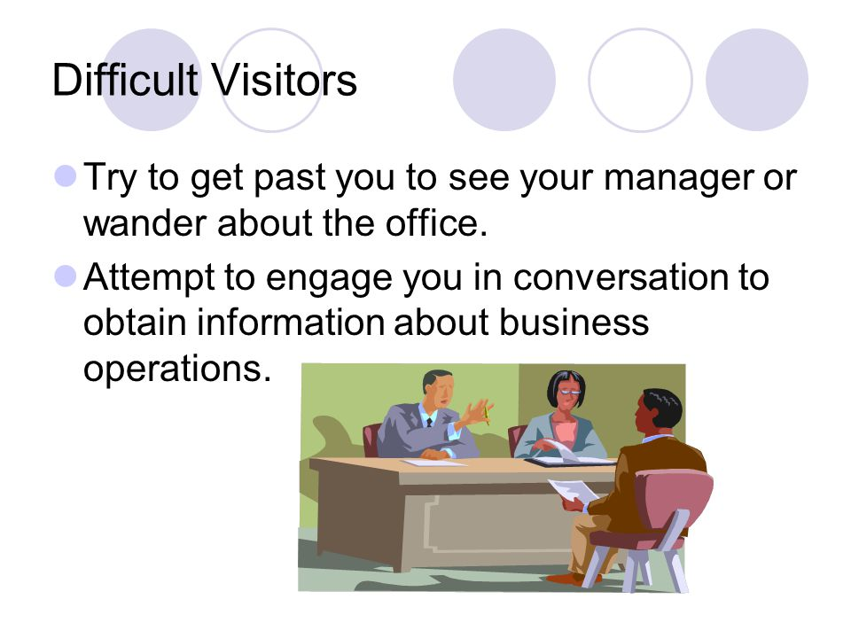 Difficult Visitors Try to get past you to see your manager or wander about the office.