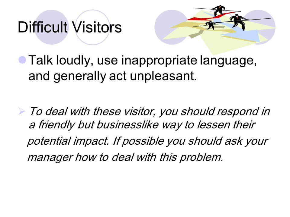 Difficult Visitors Talk loudly, use inappropriate language, and generally act unpleasant.