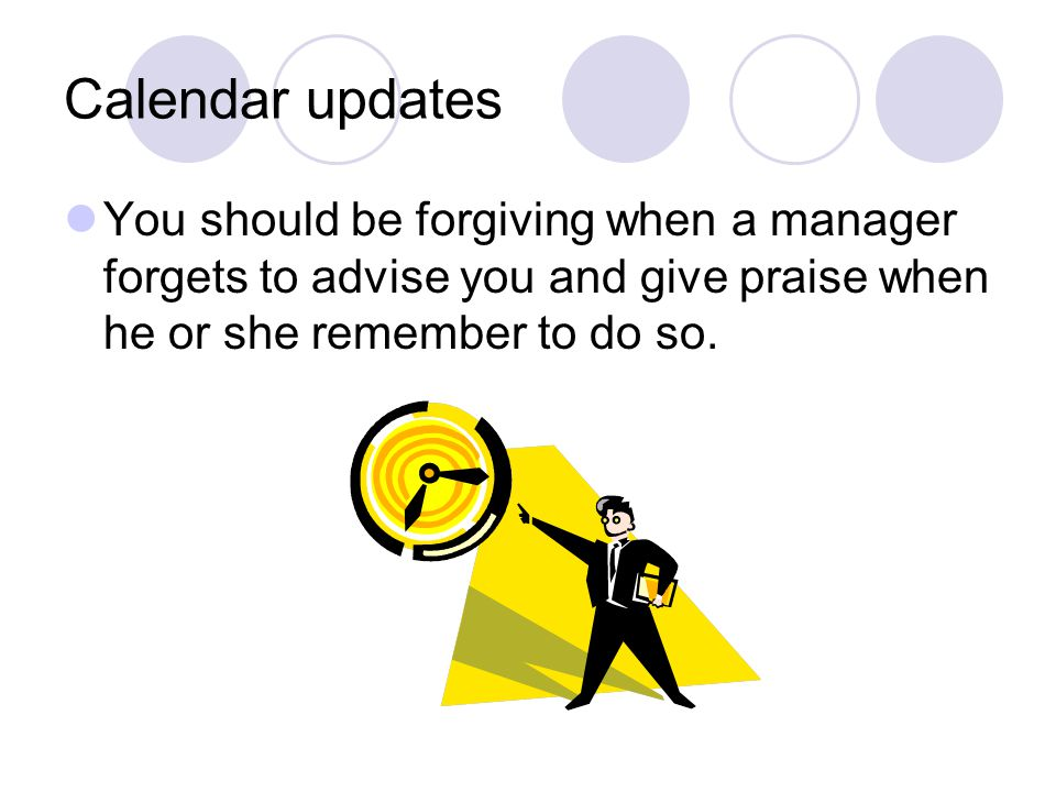 Calendar updates You should be forgiving when a manager forgets to advise you and give praise when he or she remember to do so.