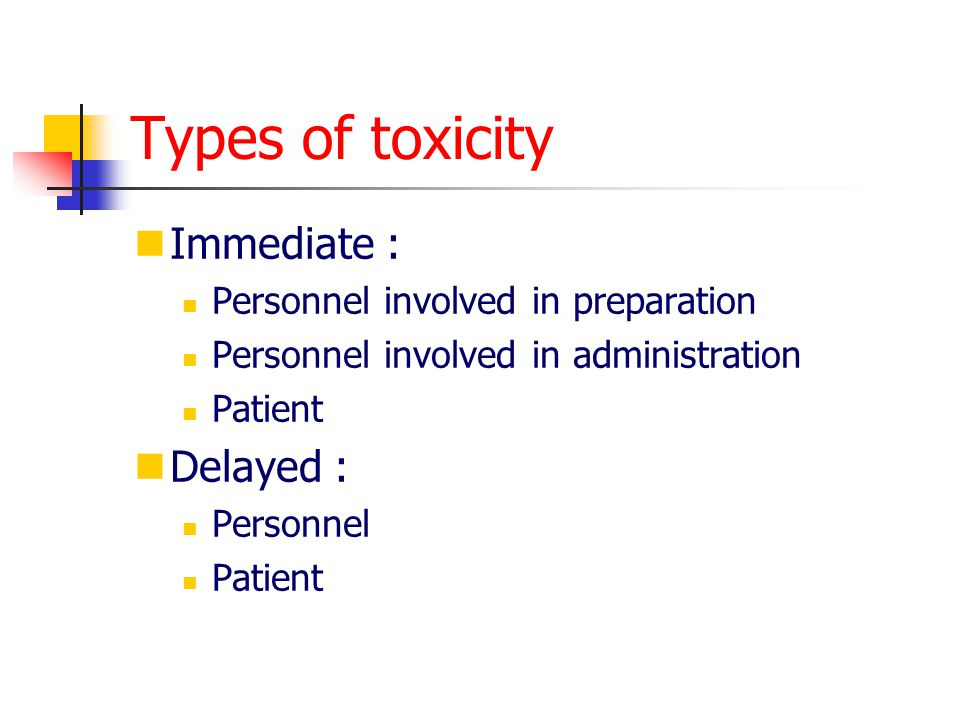 Types of toxicity Immediate : Delayed :