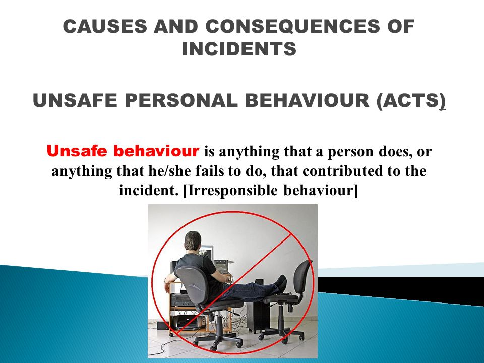 CAUSES AND CONSEQUENCES OF INCIDENTS UNSAFE PERSONAL BEHAVIOUR (ACTS)