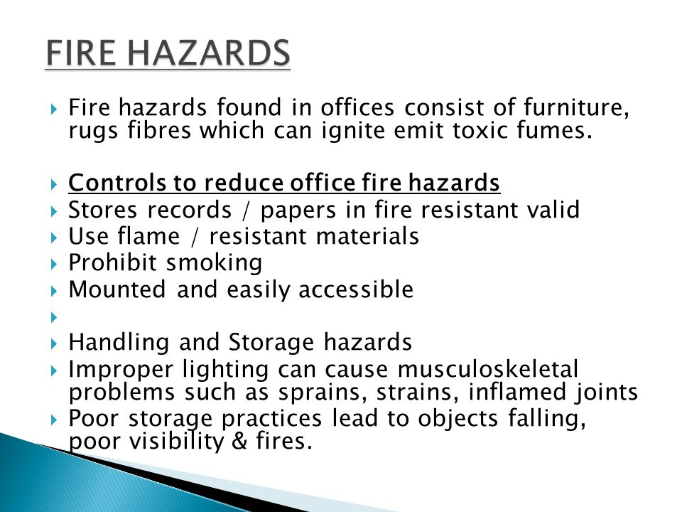 FIRE HAZARDS Fire hazards found in offices consist of furniture, rugs fibres which can ignite emit toxic fumes.