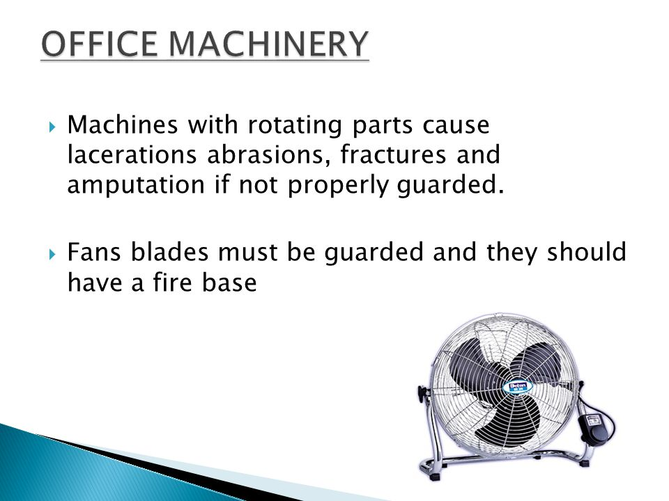 OFFICE MACHINERY Machines with rotating parts cause lacerations abrasions, fractures and amputation if not properly guarded.