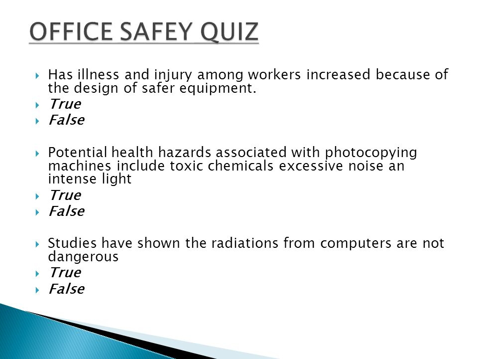 OFFICE SAFEY QUIZ Has illness and injury among workers increased because of the design of safer equipment.