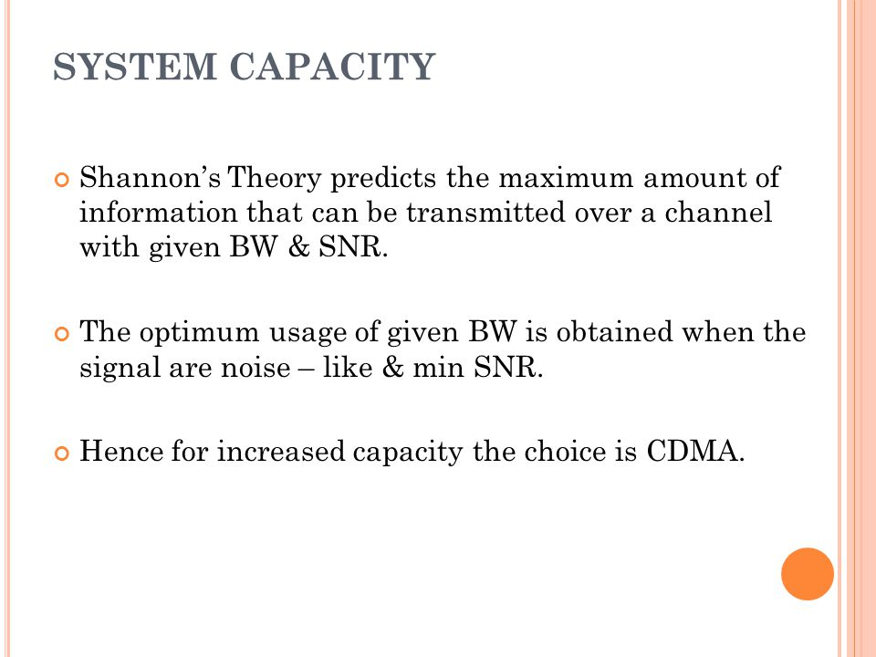 SYSTEM CAPACITY Shannon's Theory predicts the maximum amount of information that can be transmitted over a channel with given BW & SNR.