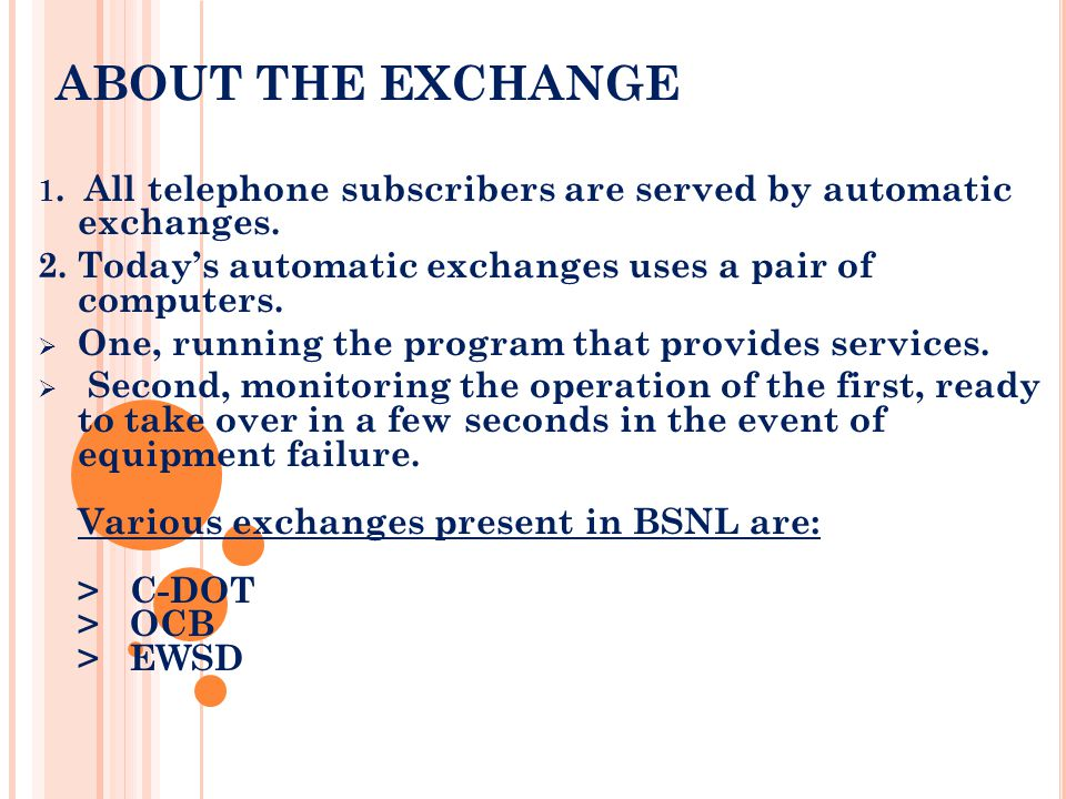 ABOUT THE EXCHANGE 1. All telephone subscribers are served by automatic exchanges. 2. Today's automatic exchanges uses a pair of computers.