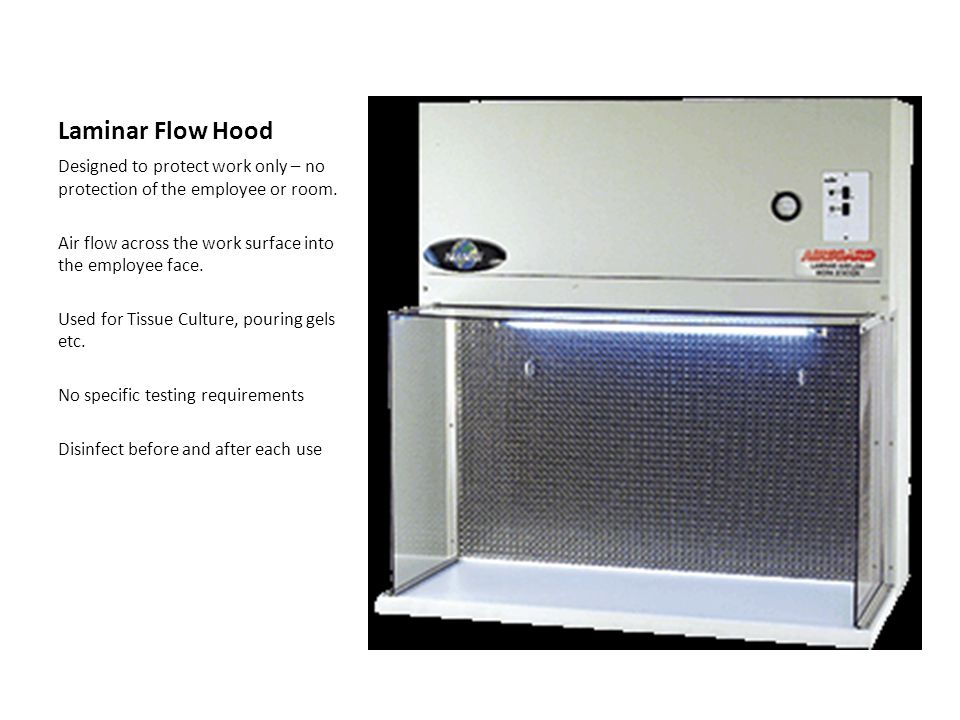 Laminar Flow Hood Designed to protect work only – no protection of the employee or room. Air flow across the work surface into the employee face.