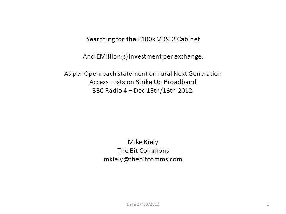 Searching for the £100k VDSL2 Cabinet And £Million(s) investment per exchange. As per Openreach statement on rural Next Generation Access costs on Strike Up Broadband BBC Radio 4 – Dec 13th/16th 2012. Mike Kiely The Bit Commons mkiely@thebitcomms.com
