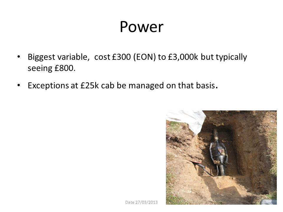 Power Biggest variable, cost £300 (EON) to £3,000k but typically seeing £800. Exceptions at £25k cab be managed on that basis.