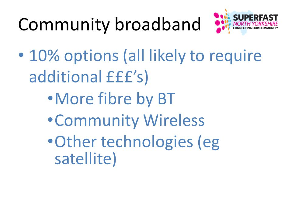 Community broadband 10% options (all likely to require additional £££'s) More fibre by BT. Community Wireless.