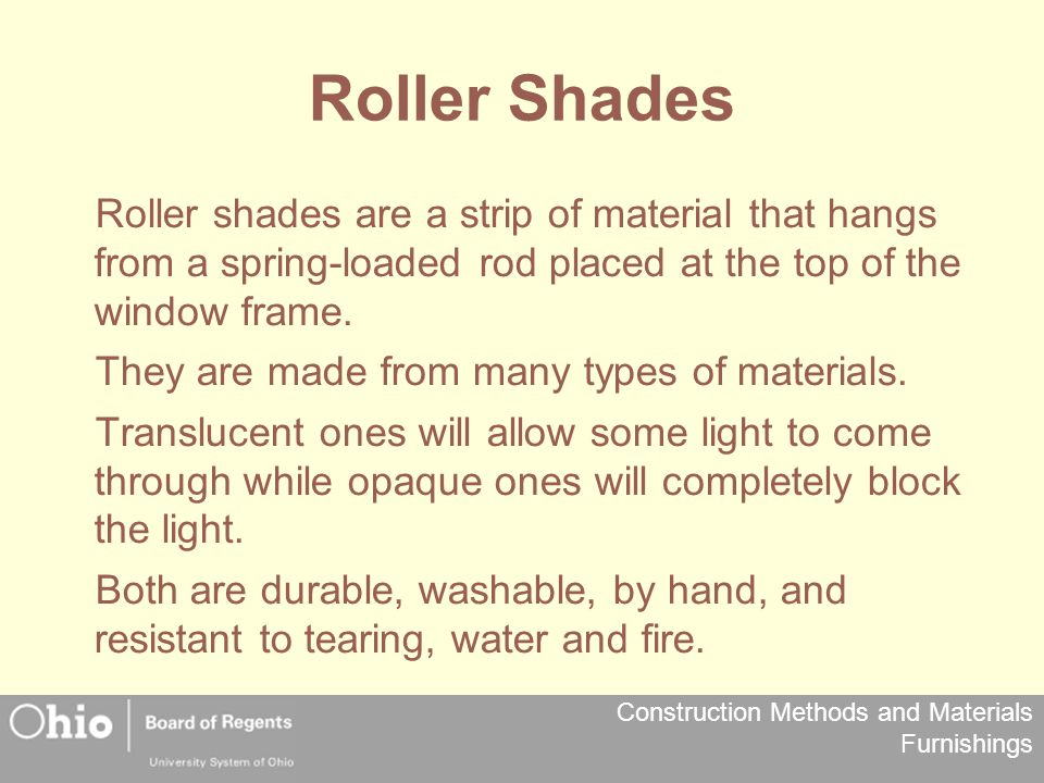 Roller Shades Roller shades are a strip of material that hangs from a spring-loaded rod placed at the top of the window frame.