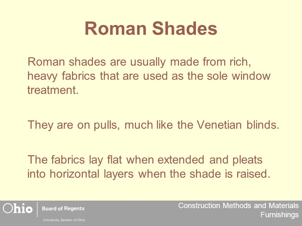 Roman Shades Roman shades are usually made from rich, heavy fabrics that are used as the sole window treatment.