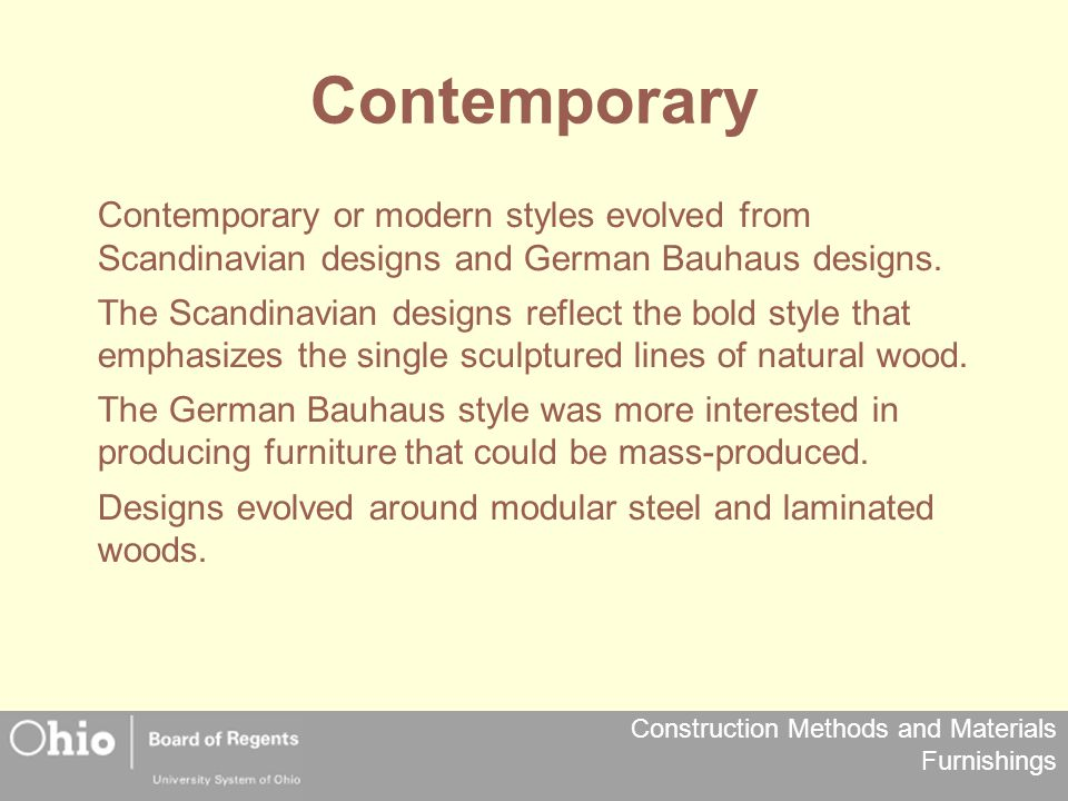 Contemporary Contemporary or modern styles evolved from Scandinavian designs and German Bauhaus designs.