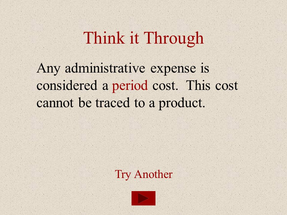 Think it Through Any administrative expense is considered a period cost. This cost cannot be traced to a product.