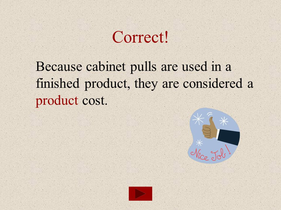 Correct! Because cabinet pulls are used in a finished product, they are considered a product cost.