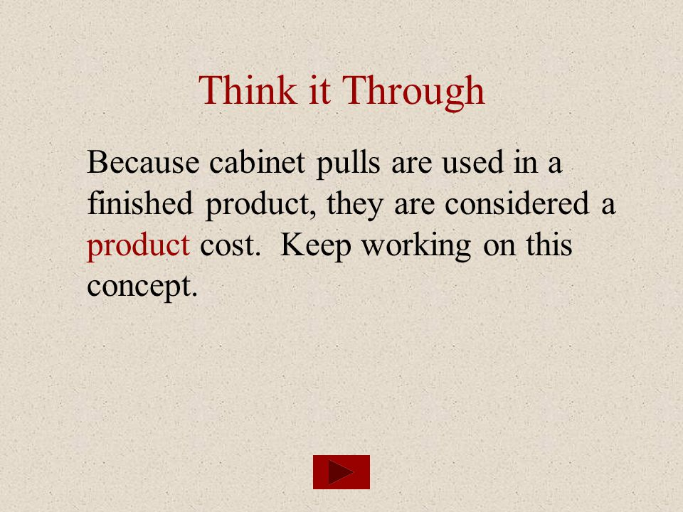 Think it Through Because cabinet pulls are used in a finished product, they are considered a product cost.