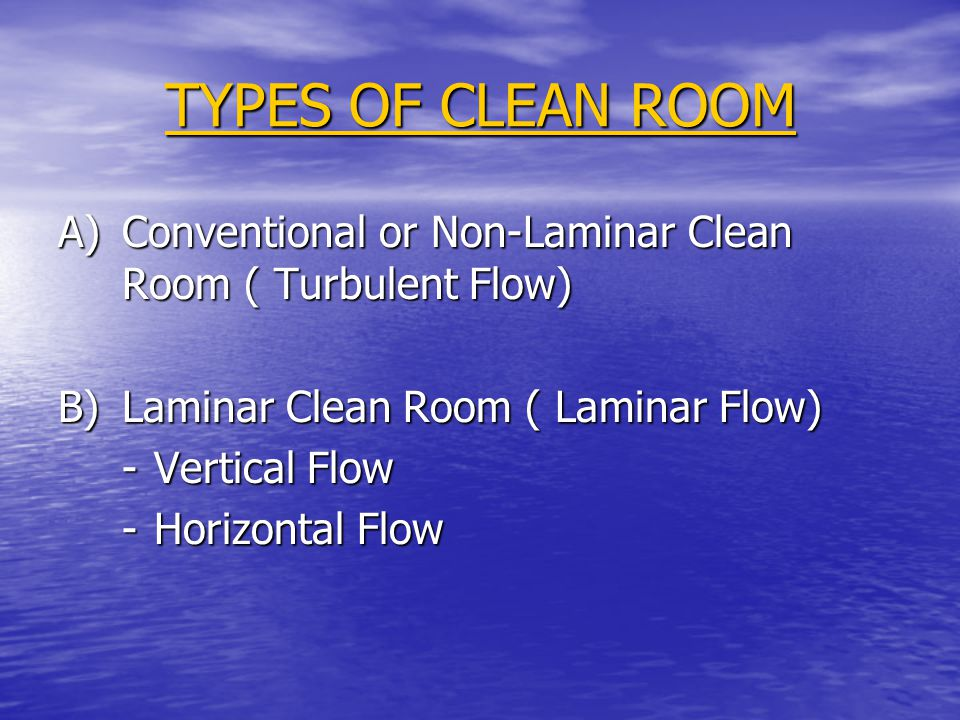 TYPES OF CLEAN ROOM A) Conventional or Non-Laminar Clean Room ( Turbulent Flow) B) Laminar Clean Room ( Laminar Flow)
