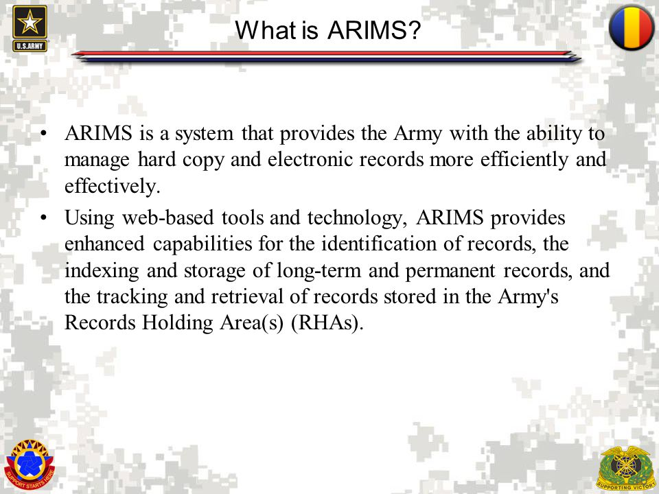What is ARIMS ARIMS is a system that provides the Army with the ability to manage hard copy and electronic records more efficiently and effectively.