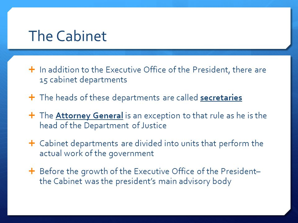 The Cabinet In addition to the Executive Office of the President, there are 15 cabinet departments.