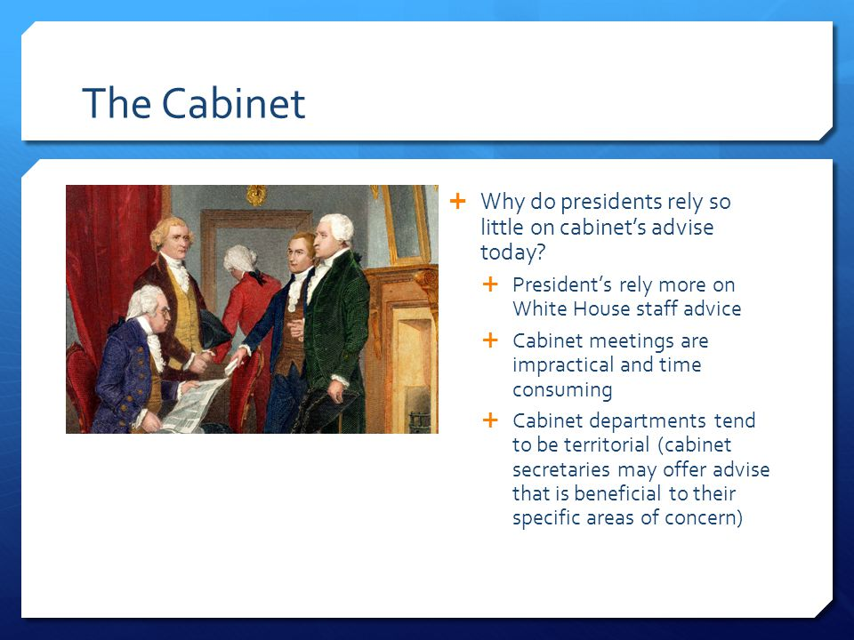 The Cabinet Why do presidents rely so little on cabinet's advise today President's rely more on White House staff advice.