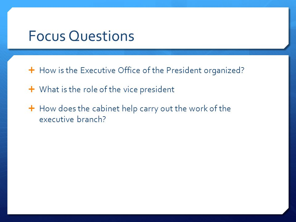 Focus Questions How is the Executive Office of the President organized What is the role of the vice president.