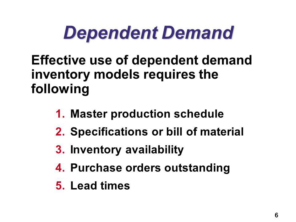 Dependent Demand Effective use of dependent demand inventory models requires the following. Master production schedule.