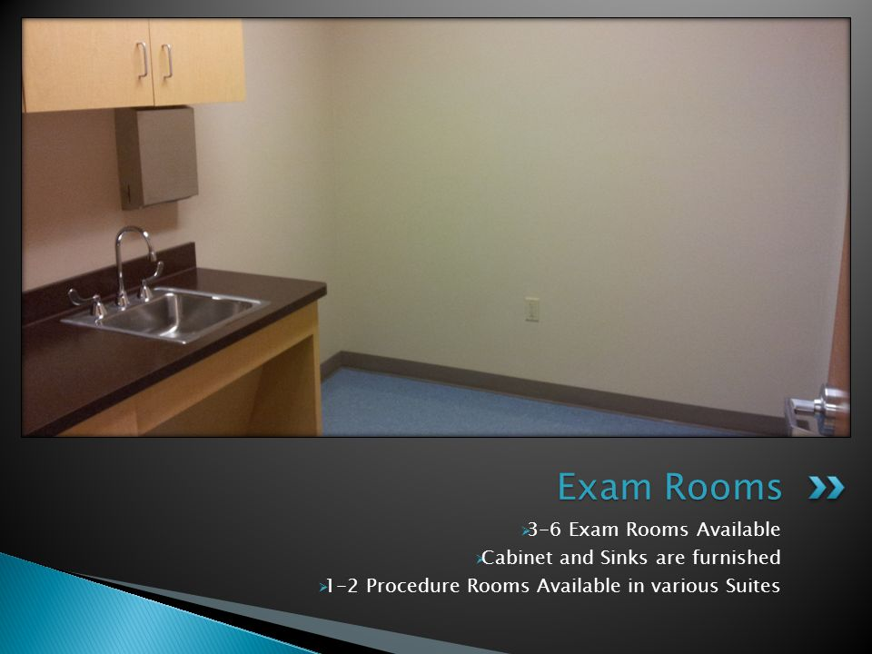 Exam Rooms 3-6 Exam Rooms Available Cabinet and Sinks are furnished