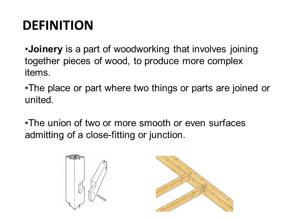 DEFINITION Joinery is a part of woodworking that involves joining together pieces of wood, to produce more complex items.