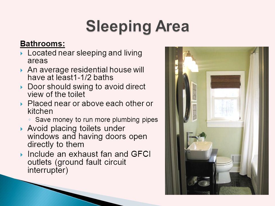 Sleeping Area Bathrooms: Located near sleeping and living areas. An average residential house will have at least1-1/2 baths.