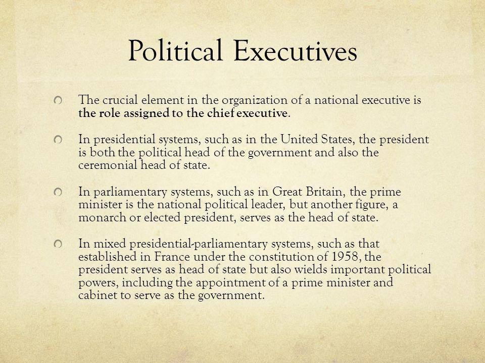 Political Executives The crucial element in the organization of a national executive is the role assigned to the chief executive.