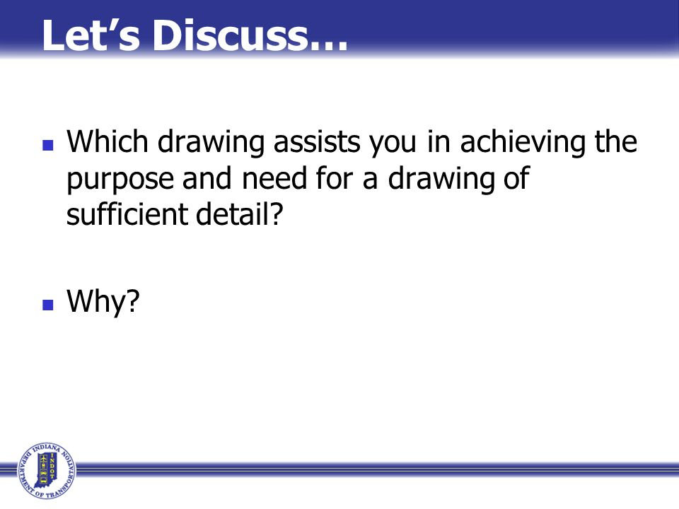 Let's Discuss… Which drawing assists you in achieving the purpose and need for a drawing of sufficient detail