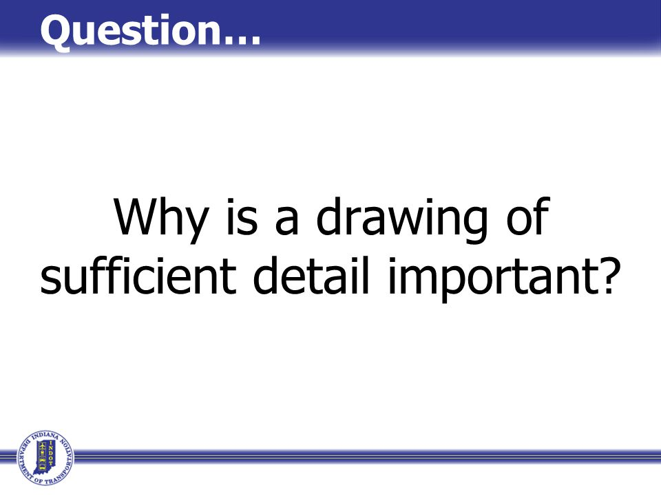 Why is a drawing of sufficient detail important