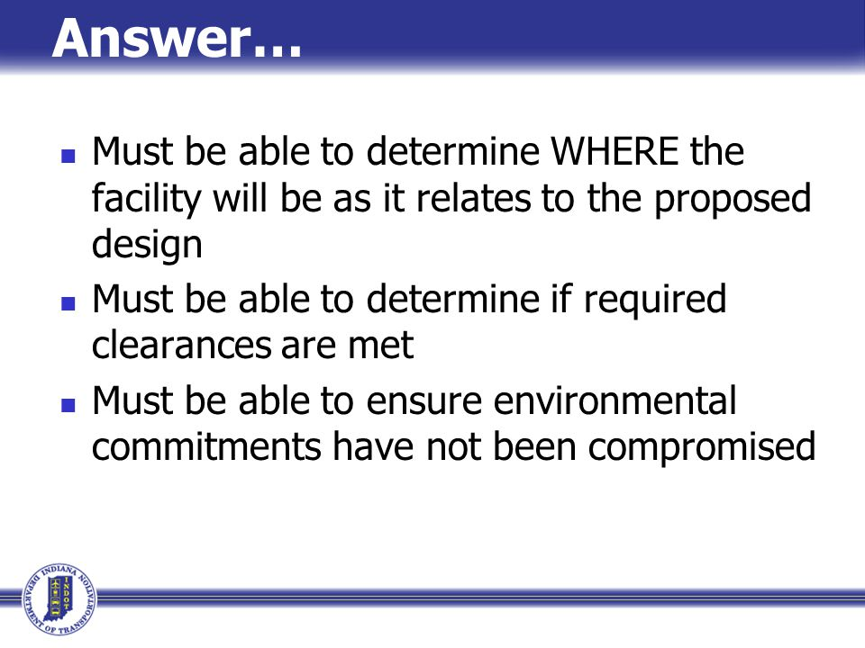 Answer… Must be able to determine WHERE the facility will be as it relates to the proposed design.