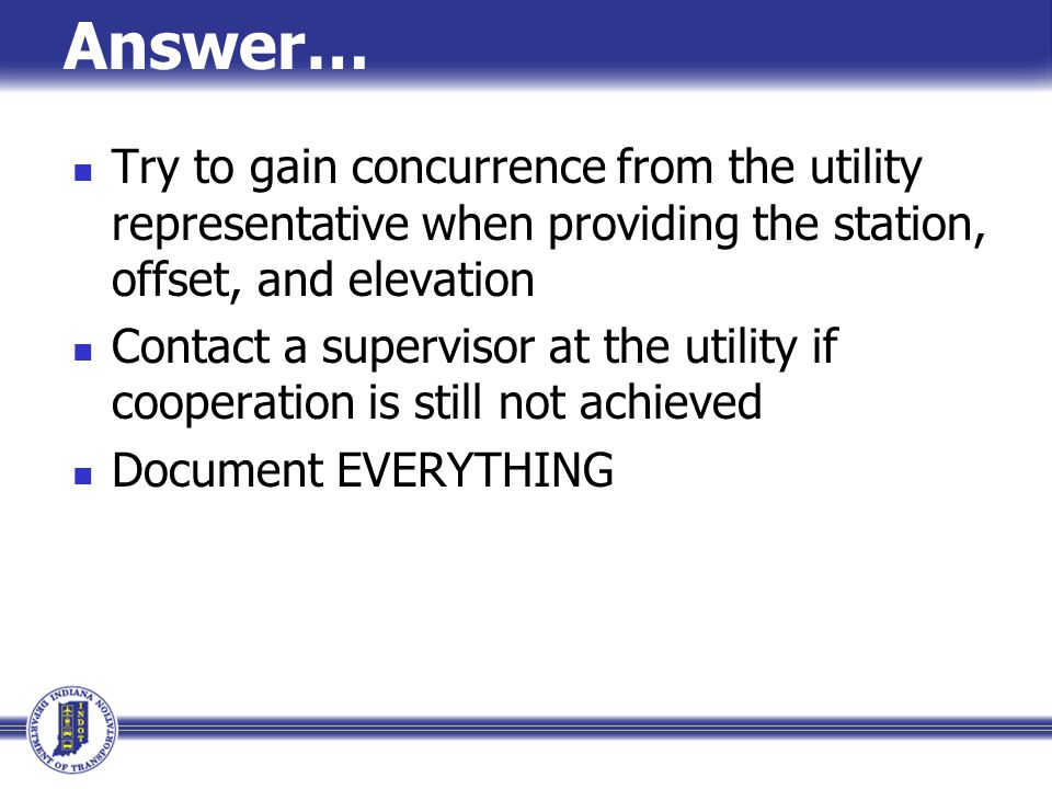 Answer… Try to gain concurrence from the utility representative when providing the station, offset, and elevation.