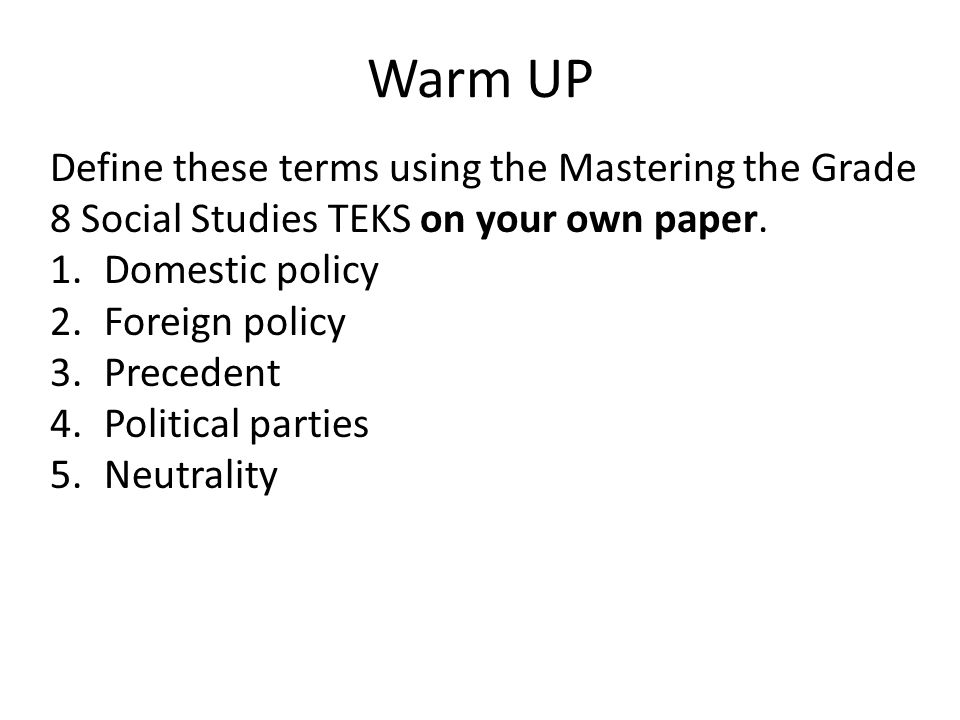 Warm UP Define these terms using the Mastering the Grade 8 Social Studies TEKS on your own paper. Domestic policy.