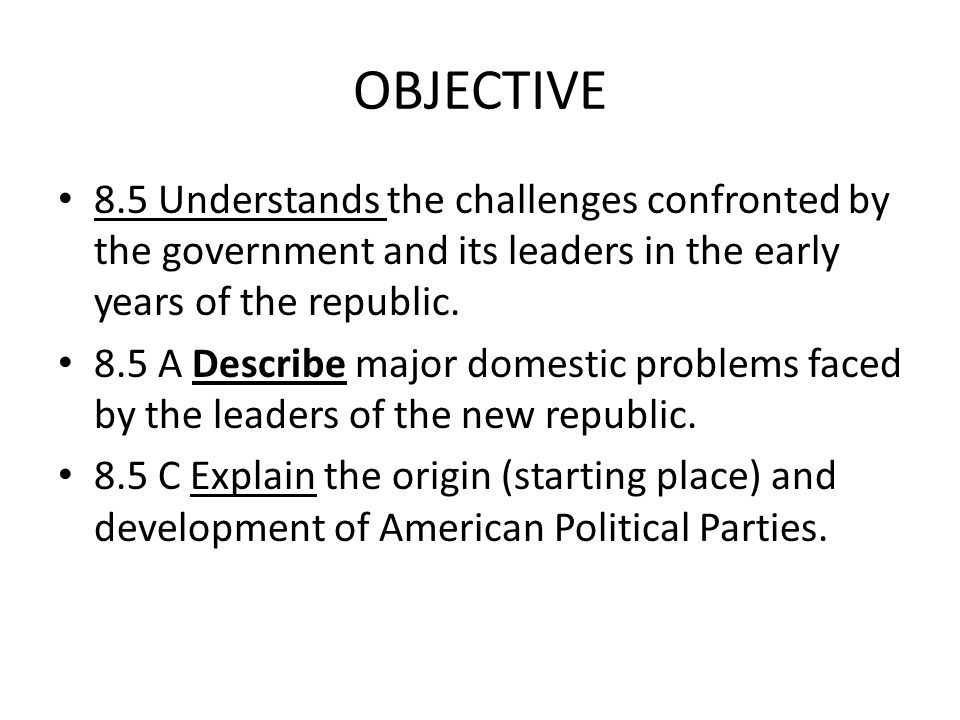 OBJECTIVE 8.5 Understands the challenges confronted by the government and its leaders in the early years of the republic.