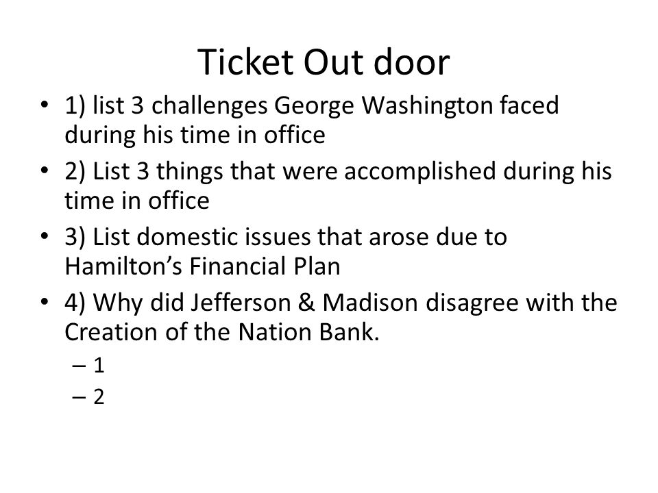Ticket Out door 1) list 3 challenges George Washington faced during his time in office.